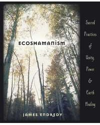 Ecoshamanism - Sacred Practices of Unity, Power and Earth Healing